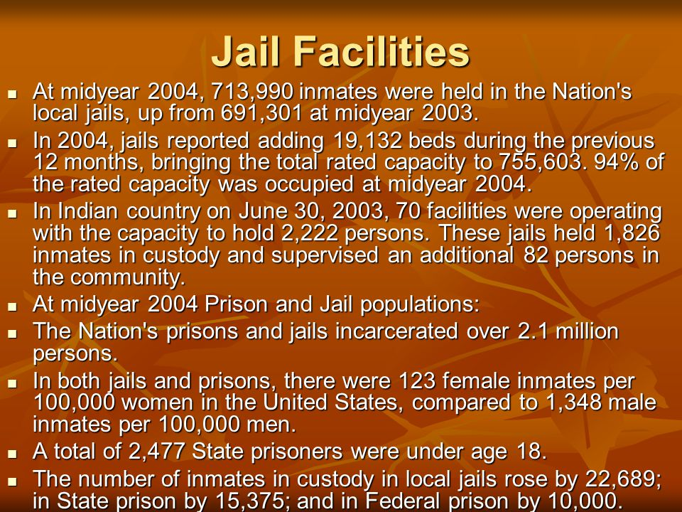 Jail Facilities At midyear 2004, 713,990 inmates were held in the Nation s local jails, up from 691,301 at midyear 2003.