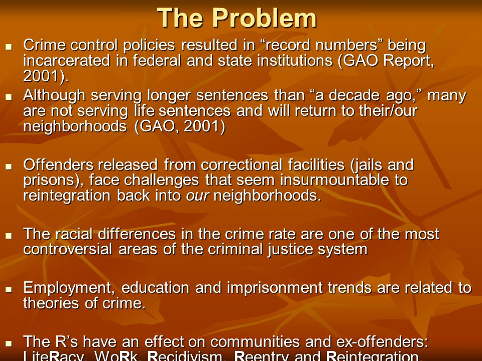 The Problem Crime control policies resulted in record numbers being incarcerated in federal and state institutions (GAO Report, 2001).