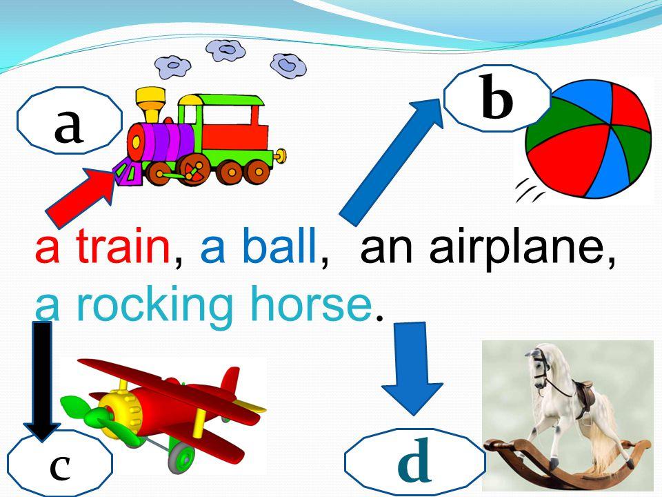 b a a train, a ball, an airplane, a rocking horse. c d