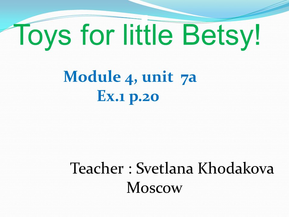 Toys for little Betsy! Module 4, unit 7a Ex.1 p.20