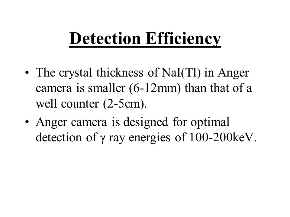 Detection Efficiency The crystal thickness of NaI(Tl) in Anger camera is smaller (6-12mm) than that of a well counter (2-5cm).