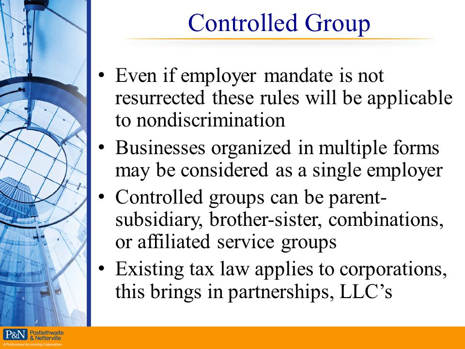 Controlled Group Even if employer mandate is not resurrected these rules will be applicable to nondiscrimination.