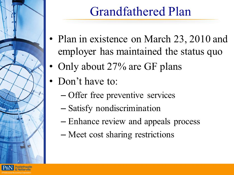 Grandfathered Plan Plan in existence on March 23, 2010 and employer has maintained the status quo. Only about 27% are GF plans.