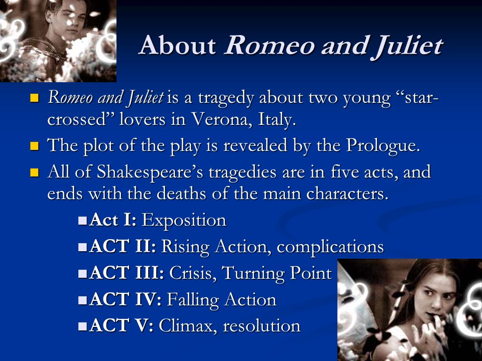 About Romeo and Juliet Romeo and Juliet is a tragedy about two young star-crossed lovers in Verona, Italy.