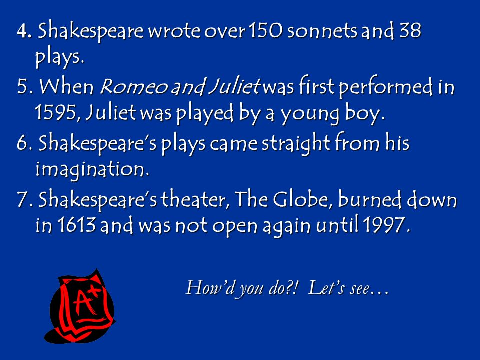 4. Shakespeare wrote over 150 sonnets and 38 plays.