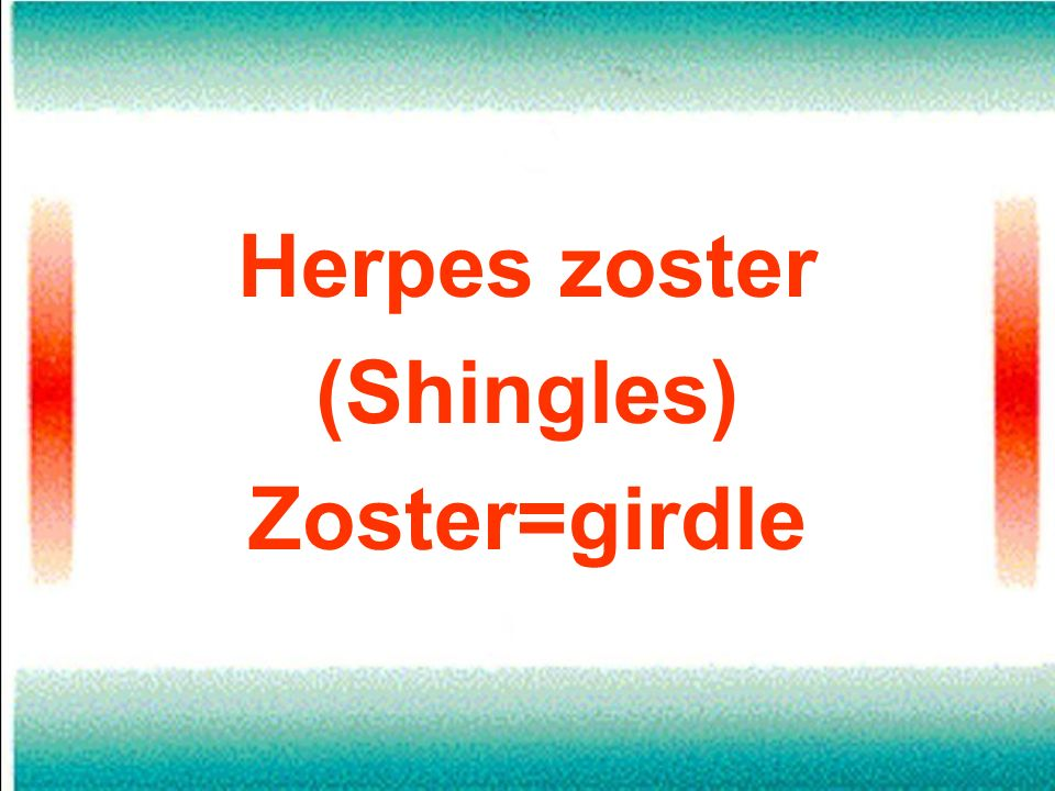 Herpes zoster (Shingles) Zoster=girdle