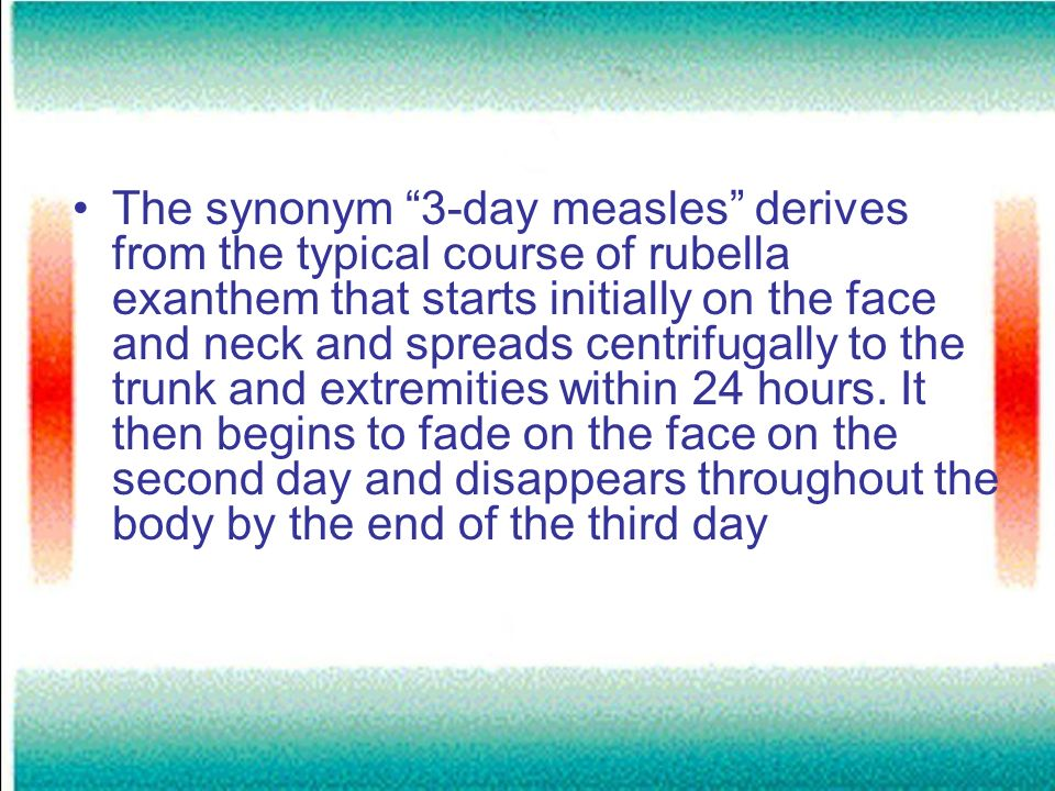 The synonym 3-day measles derives from the typical course of rubella exanthem that starts initially on the face and neck and spreads centrifugally to the trunk and extremities within 24 hours.