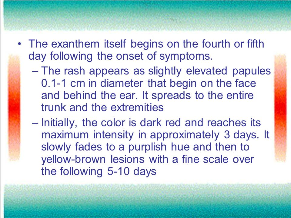 The exanthem itself begins on the fourth or fifth day following the onset of symptoms.