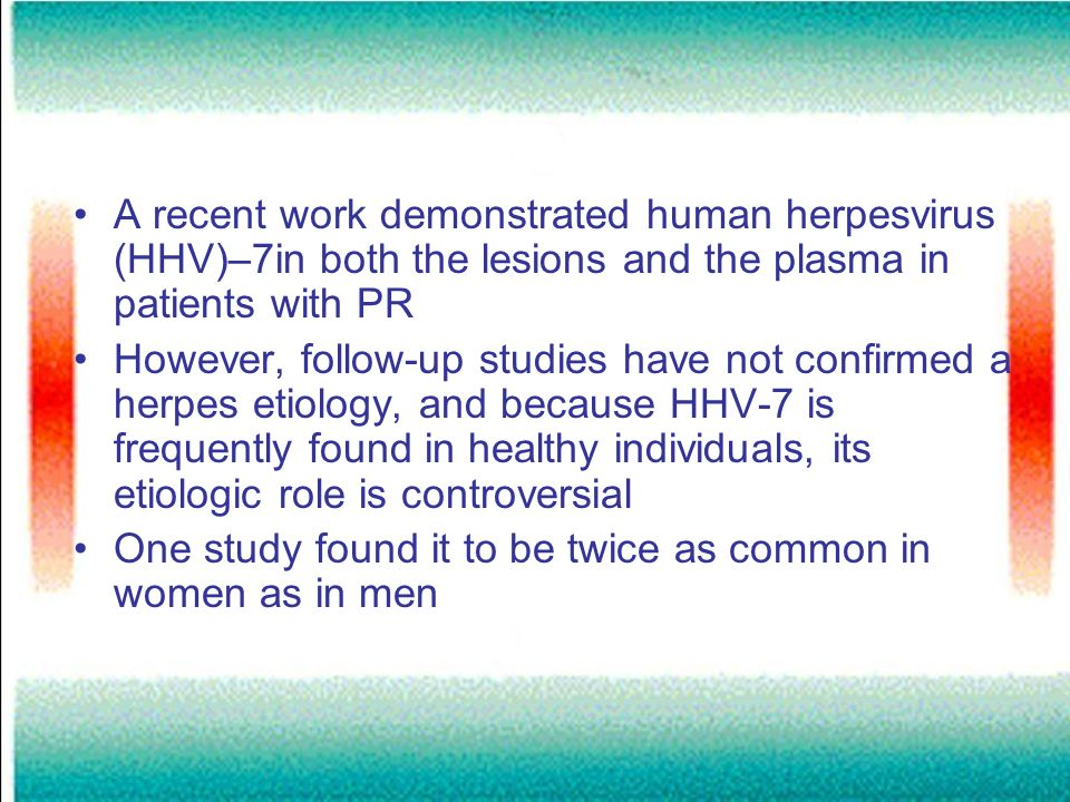A recent work demonstrated human herpesvirus (HHV)–7in both the lesions and the plasma in patients with PR