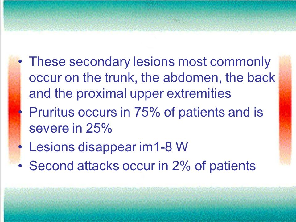 These secondary lesions most commonly occur on the trunk, the abdomen, the back and the proximal upper extremities