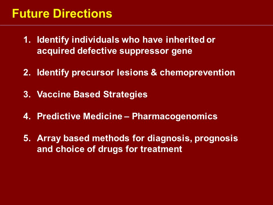 Future Directions Identify individuals who have inherited or acquired defective suppressor gene. Identify precursor lesions & chemoprevention.