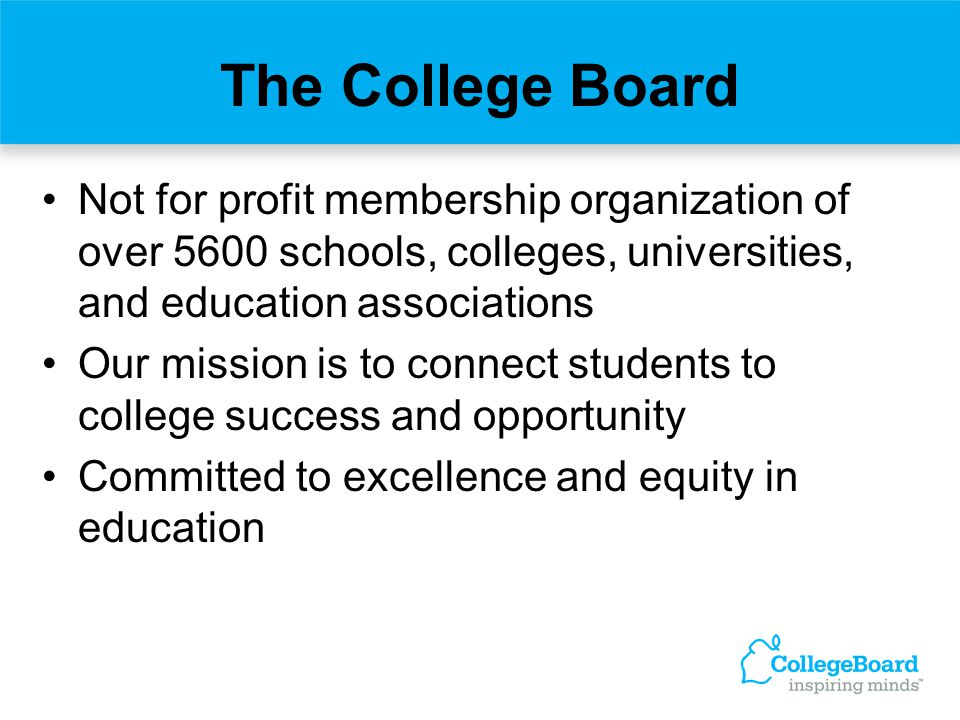 The College Board Not for profit membership organization of over 5600 schools, colleges, universities, and education associations.