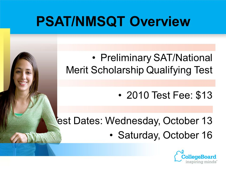 PSAT/NMSQT Overview Preliminary SAT/National Merit Scholarship Qualifying Test. 2010 Test Fee: $13.