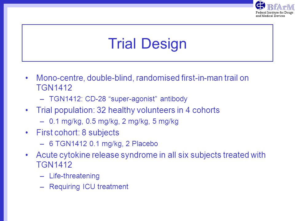 Trial Design Mono-centre, double-blind, randomised first-in-man trail on TGN1412. TGN1412: CD-28 super-agonist antibody.