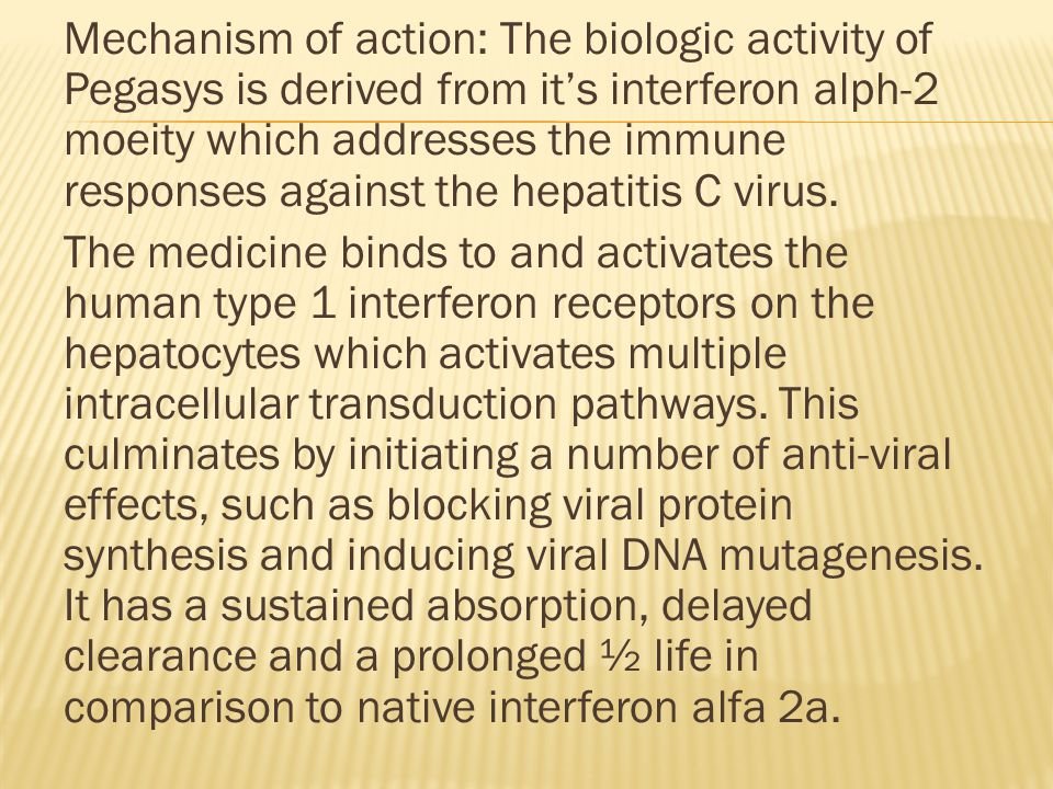 Mechanism of action: The biologic activity of Pegasys is derived from it's interferon alph-2 moeity which addresses the immune responses against the hepatitis C virus.