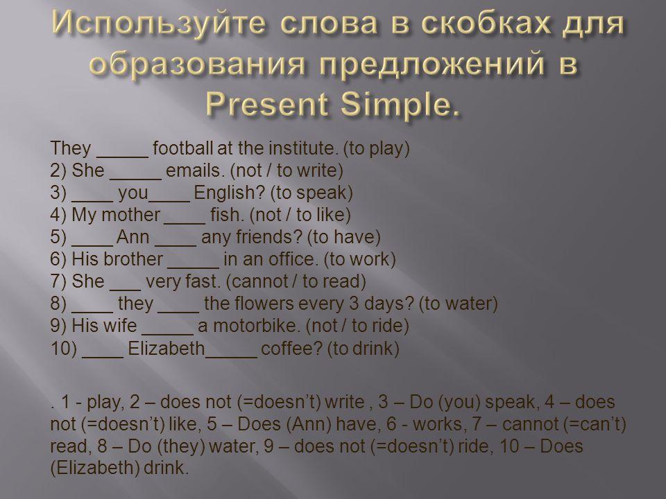 Используйте слова в скобках для образования предложений в Present Simple.