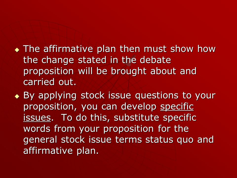 The affirmative plan then must show how the change stated in the debate proposition will be brought about and carried out.