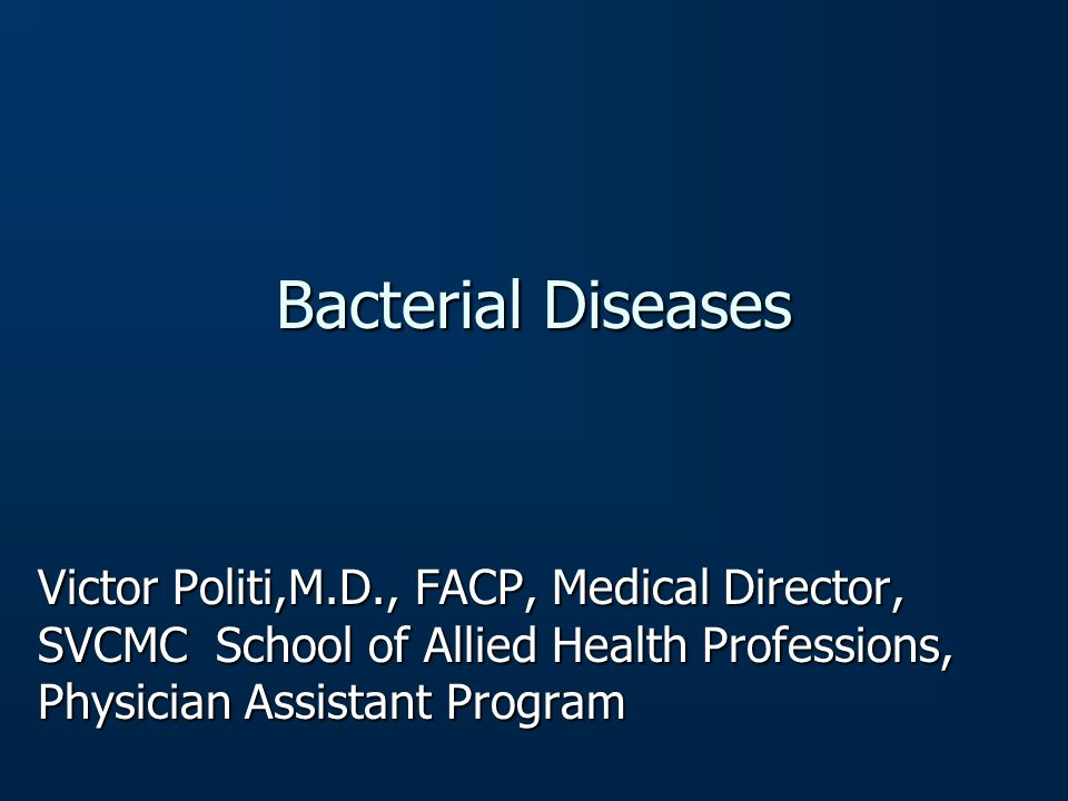 Bacterial DiseasesVictor Politi,M.D., FACP, Medical Director, SVCMC School of Allied Health Professions, Physician Assistant Program.