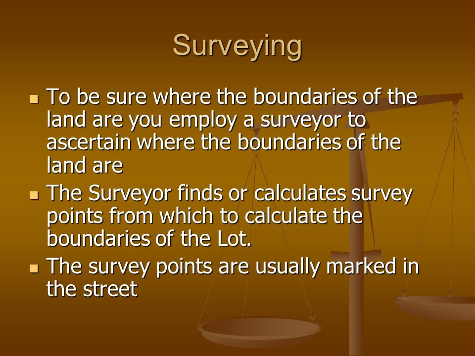 Surveying To be sure where the boundaries of the land are you employ a surveyor to ascertain where the boundaries of the land are.