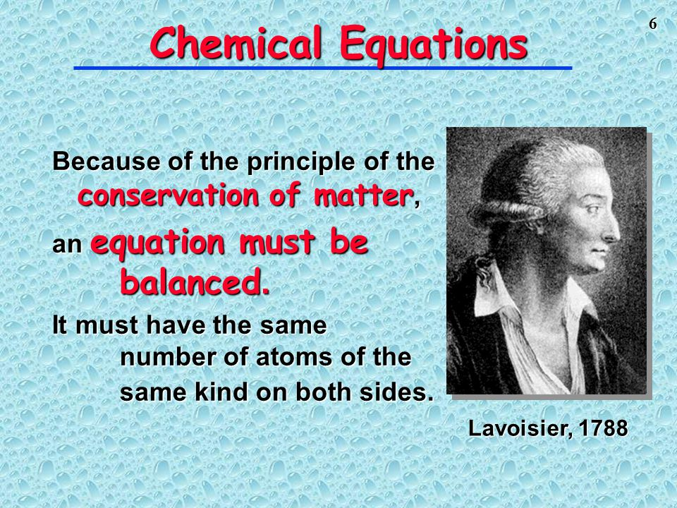 Chemical Equations Lavoisier, 1788. Because of the principle of the conservation of matter, an equation must be balanced.