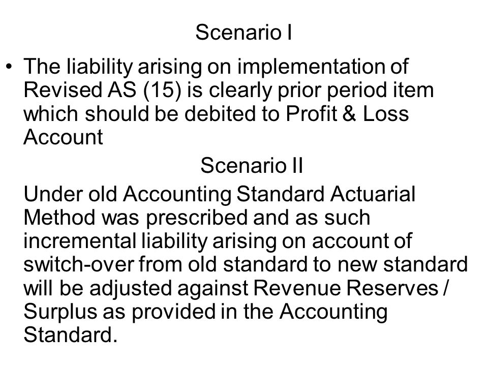 Scenario I The liability arising on implementation of Revised AS (15) is clearly prior period item which should be debited to Profit & Loss Account.