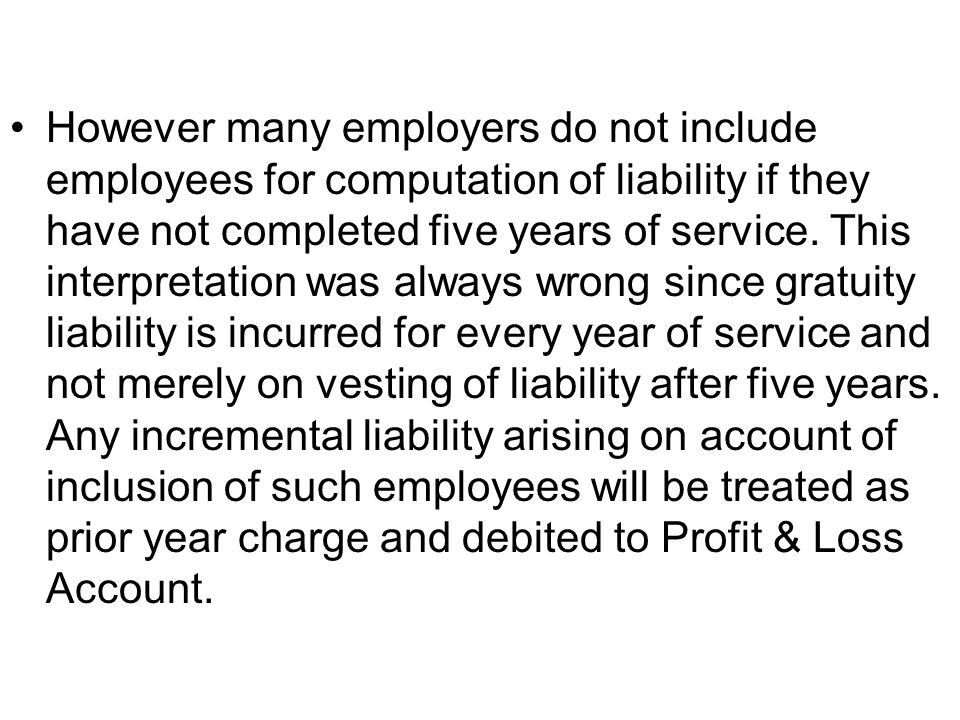However many employers do not include employees for computation of liability if they have not completed five years of service.