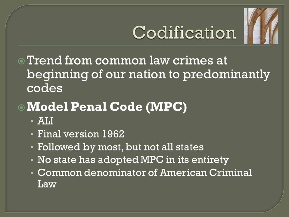 Codification Trend from common law crimes at beginning of our nation to predominantly codes. Model Penal Code (MPC)