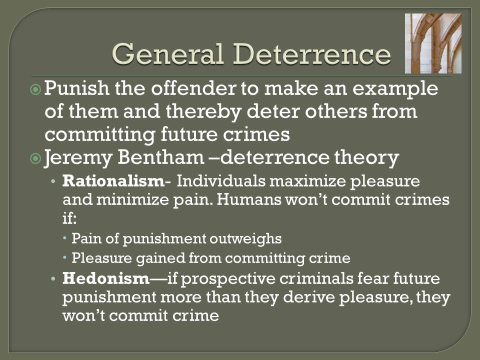 General Deterrence Punish the offender to make an example of them and thereby deter others from committing future crimes.