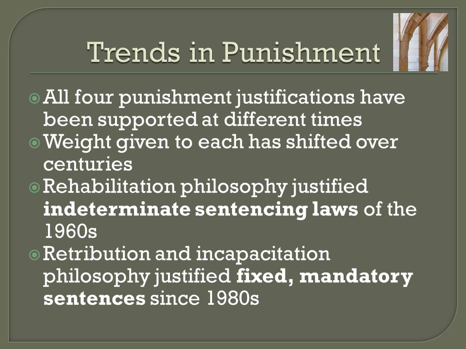 Trends in Punishment All four punishment justifications have been supported at different times. Weight given to each has shifted over centuries.