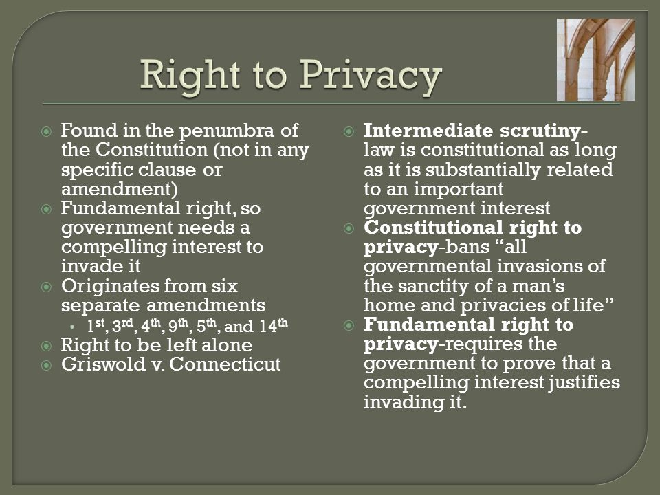 Right to Privacy Found in the penumbra of the Constitution (not in any specific clause or amendment)