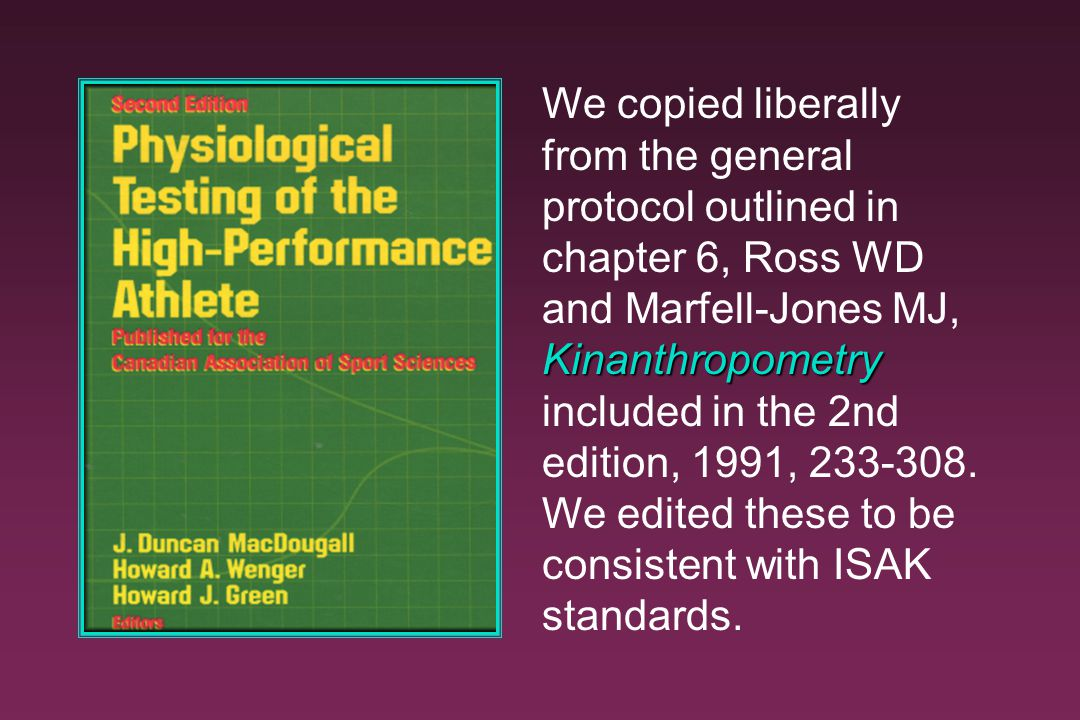 We copied liberally from the general protocol outlined in chapter 6, Ross WD and Marfell-Jones MJ, Kinanthropometry included in the 2nd edition, 1991, 233-308.