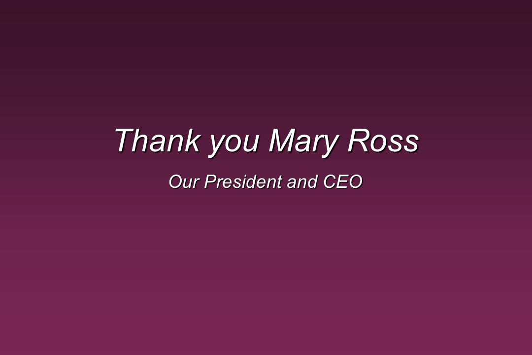 Thank you Mary Ross Our President and CEO Note.