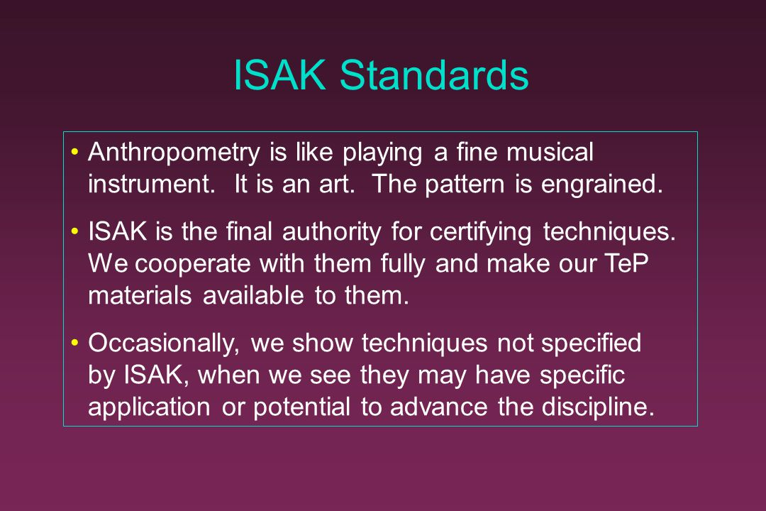 ISAK Standards Anthropometry is like playing a fine musical instrument. It is an art. The pattern is engrained.