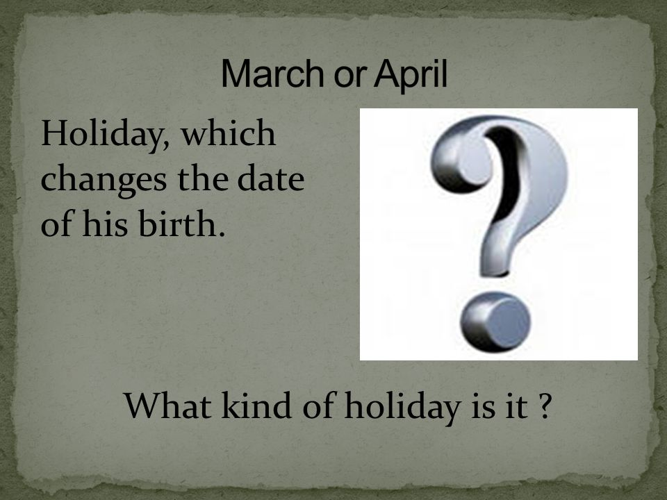 March or April Holiday, which changes the date of his birth. What kind of holiday is it
