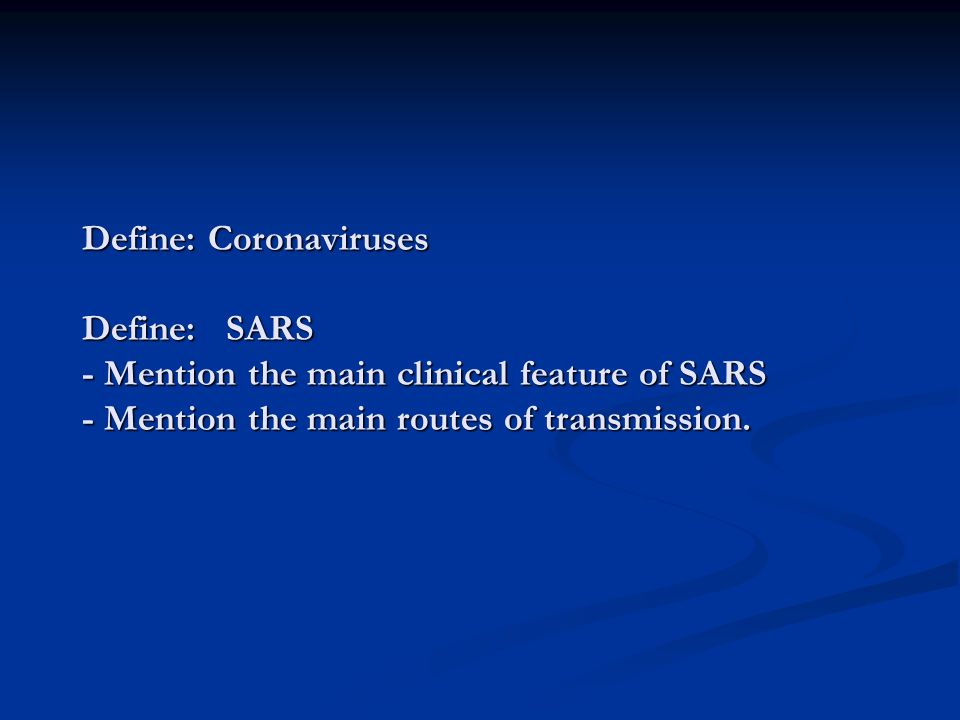 Define: Coronaviruses Define: SARS - Mention the main clinical feature of SARS - Mention the main routes of transmission.