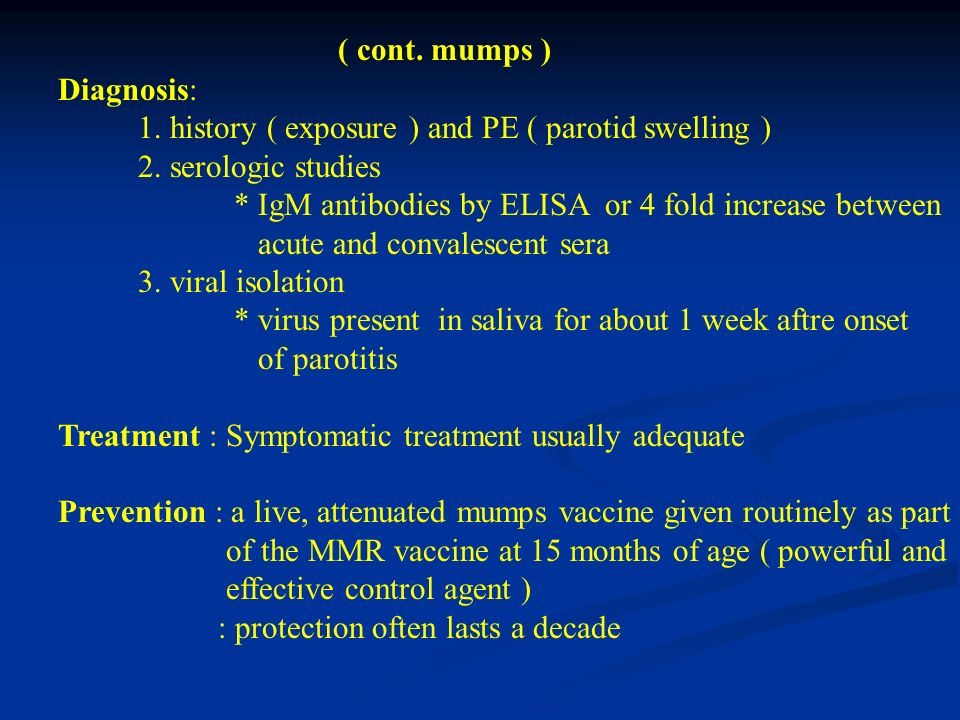 ( cont. mumps ) Diagnosis: 1. history ( exposure ) and PE ( parotid swelling ) 2. serologic studies.