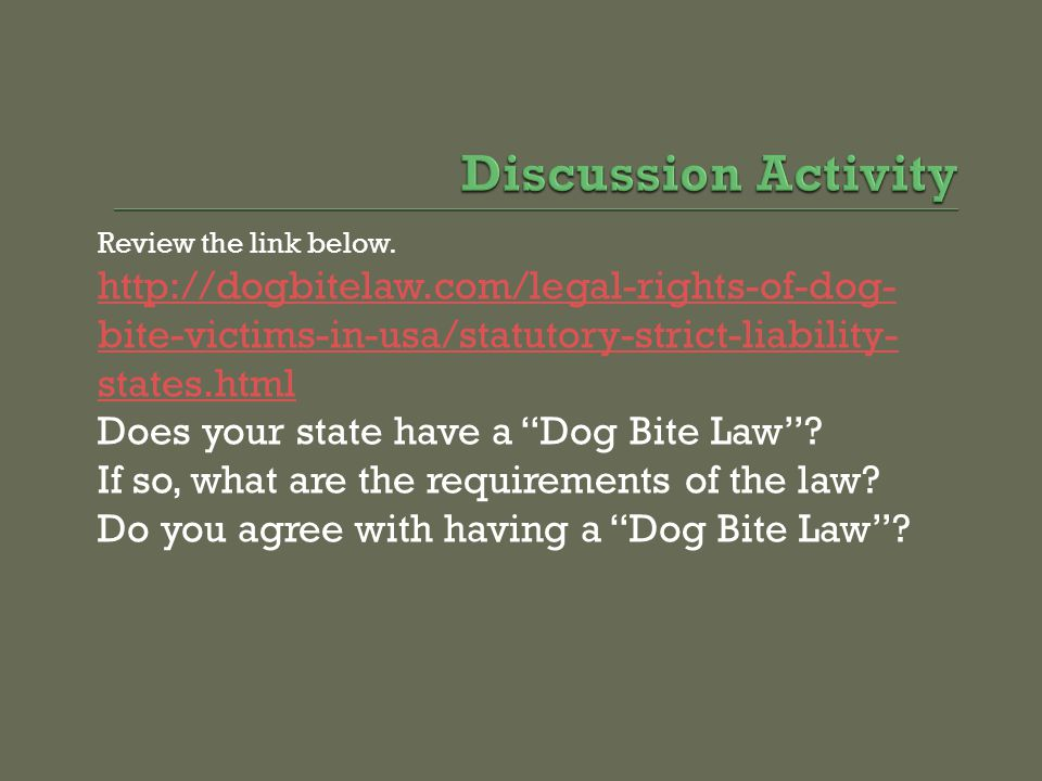 Discussion Activity Review the link below. http://dogbitelaw.com/legal-rights-of-dog-bite-victims-in-usa/statutory-strict-liability-states.html.