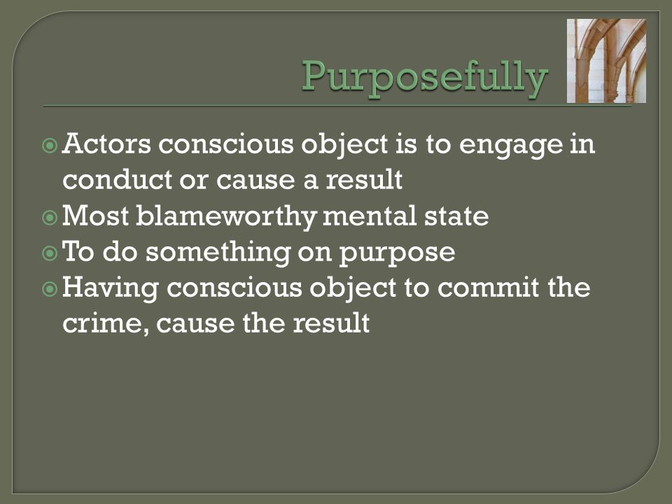 Purposefully Actors conscious object is to engage in conduct or cause a result. Most blameworthy mental state.