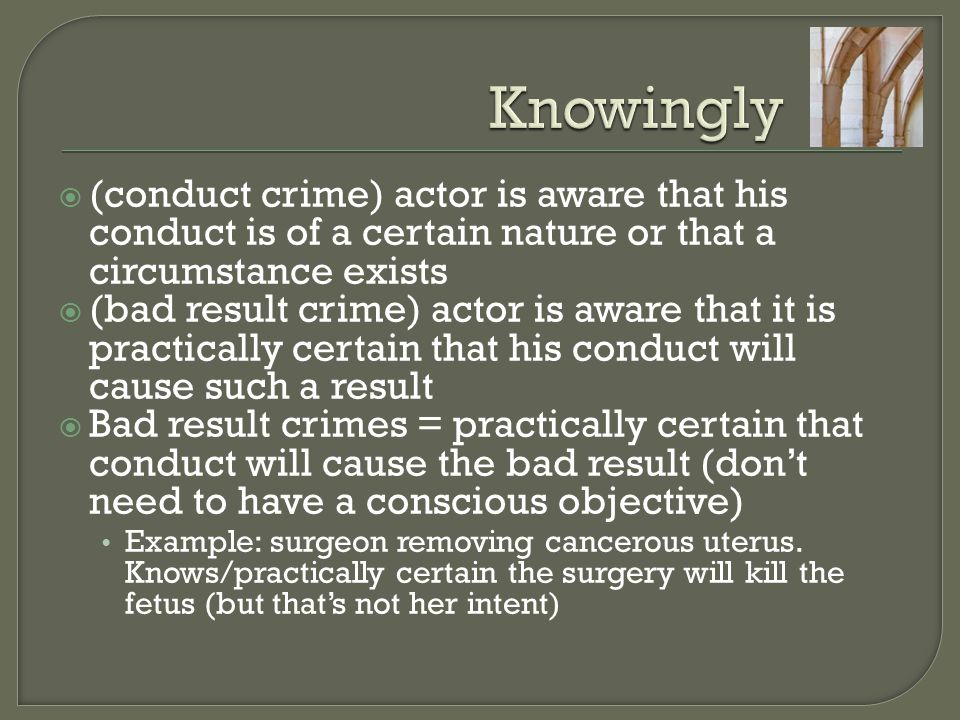 Knowingly (conduct crime) actor is aware that his conduct is of a certain nature or that a circumstance exists.