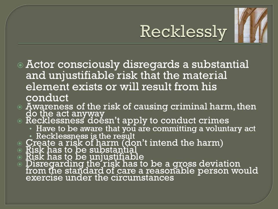 Recklessly Actor consciously disregards a substantial and unjustifiable risk that the material element exists or will result from his conduct.