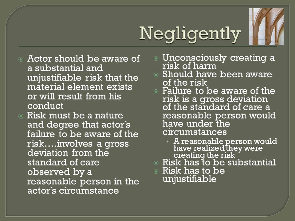 Negligently Actor should be aware of a substantial and unjustifiable risk that the material element exists or will result from his conduct.