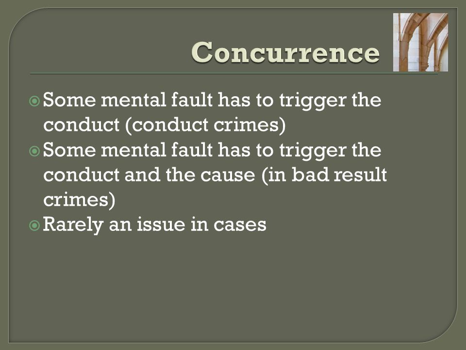 Concurrence Some mental fault has to trigger the conduct (conduct crimes)
