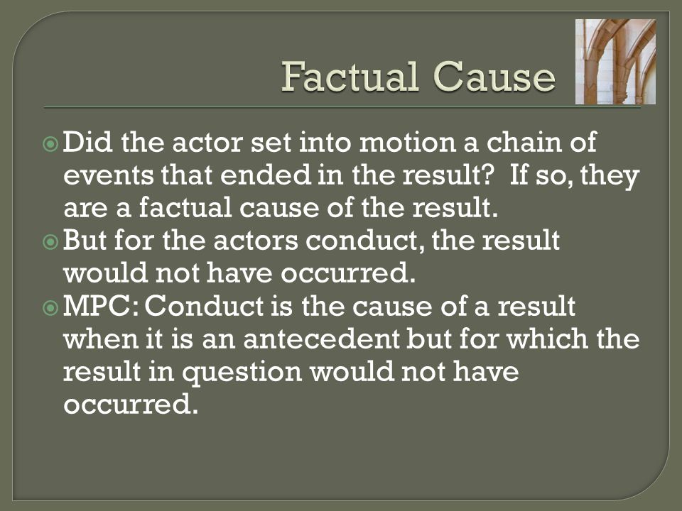 Factual Cause Did the actor set into motion a chain of events that ended in the result If so, they are a factual cause of the result.
