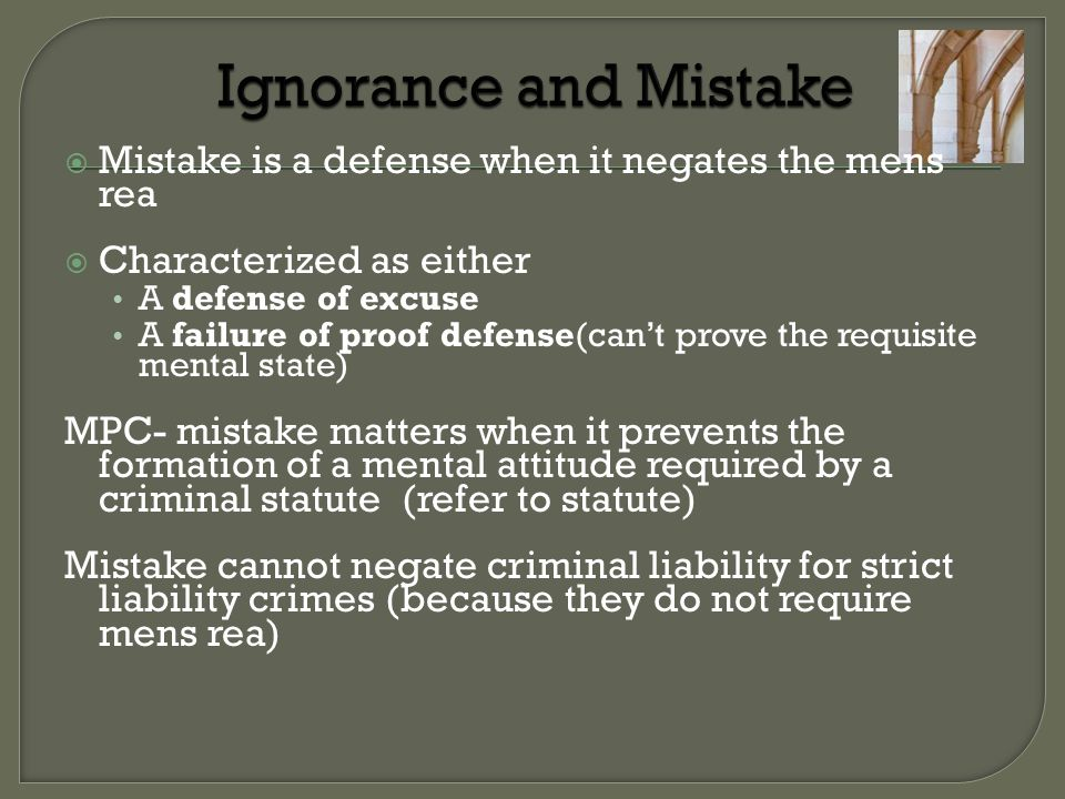 Ignorance and Mistake Mistake is a defense when it negates the mens rea. Characterized as either. A defense of excuse.