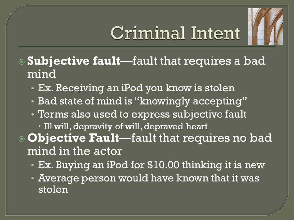 Criminal Intent Subjective fault—fault that requires a bad mind