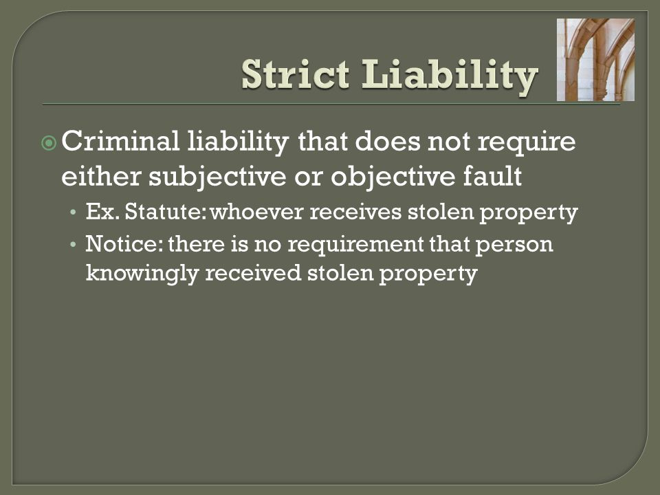 Strict Liability Criminal liability that does not require either subjective or objective fault. Ex. Statute: whoever receives stolen property.
