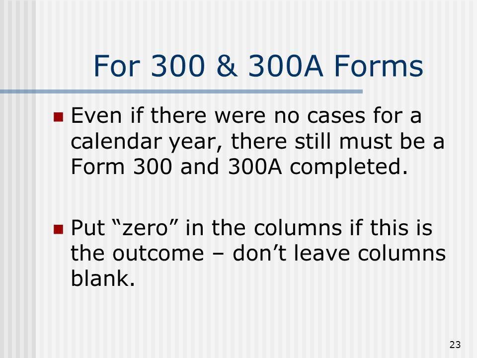For 300 & 300A Forms Even if there were no cases for a calendar year, there still must be a Form 300 and 300A completed.