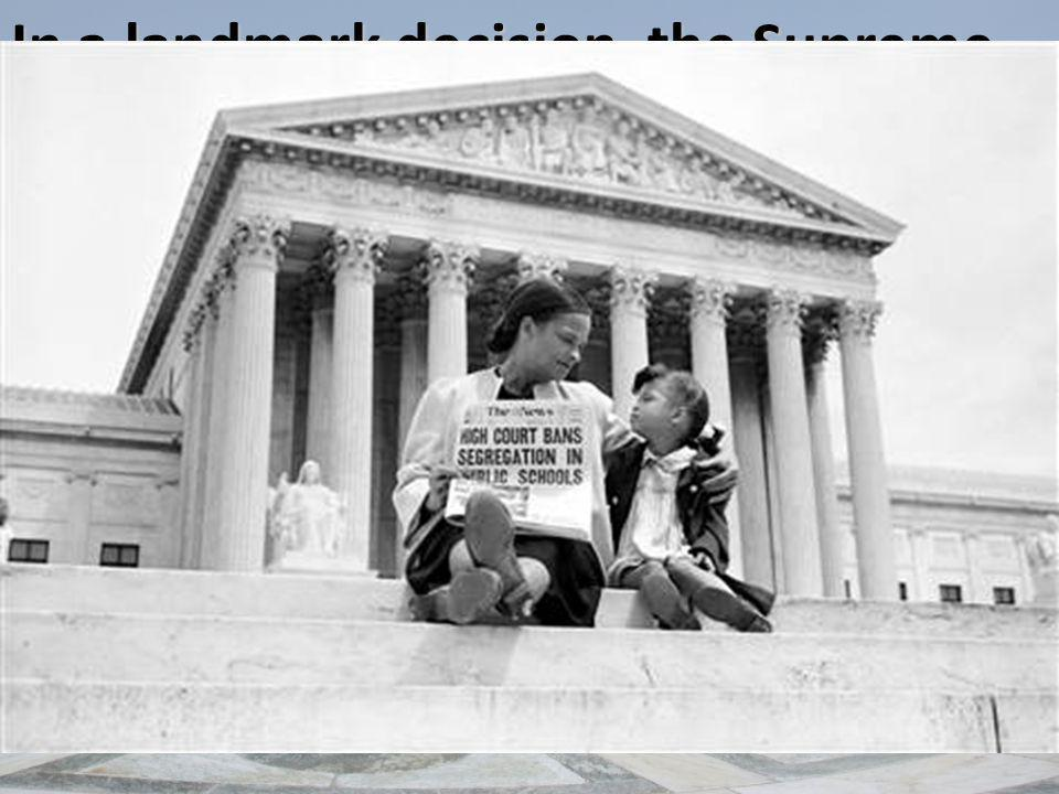 In a landmark decision, the Supreme Court unanimously stuck down segregation because it was a violation of the Fourteenth Amendment's Equal Protection Clause.