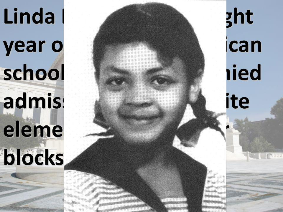 Linda Brown was an eight year old, African American schoolgirl who was denied admission to an all-white elementary school four blocks from her house.