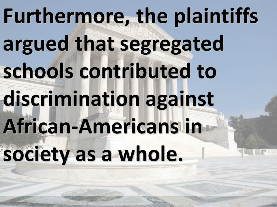 Furthermore, the plaintiffs argued that segregated schools contributed to discrimination against African-Americans in society as a whole.